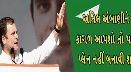 ગુજરાતમાં રાહુલે કહ્યું કે ભાઈ અનિલ અંબાણીને કાગળ આપશો તો પણ પ્લેન નહીં બને
